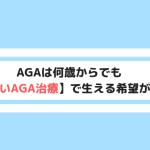【年齢で諦めない】AGAは何歳からでも正しいAGA治療で生える希望あり【写真付き】